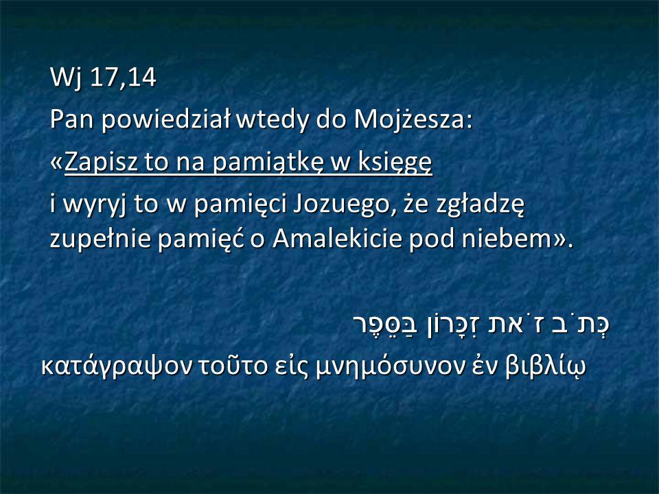 Wj 17,14 Pan powiedział wtedy do Mojżesza: «Zapisz to na pamiątkę w księgę i wyryj to w pamięci Jozuego, że zgładzę zupełnie pamięć o Amalekicie pod niebem».