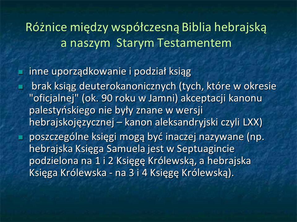 Różnice między współczesną Biblia hebrajską a naszym Starym Testamentem inne uporządkowanie i podział ksiąg inne uporządkowanie i podział ksiąg brak ksiąg deuterokanonicznych (tych, które w okresie oficjalnej (ok.