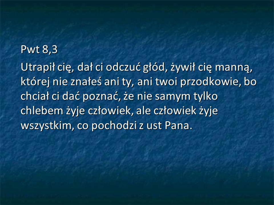 Pwt 8,3 Utrapił cię, dał ci odczuć głód, żywił cię manną, której nie znałeś ani ty, ani twoi przodkowie, bo chciał ci dać poznać, że nie samym tylko chlebem żyje człowiek, ale człowiek żyje wszystkim, co pochodzi z ust Pana.