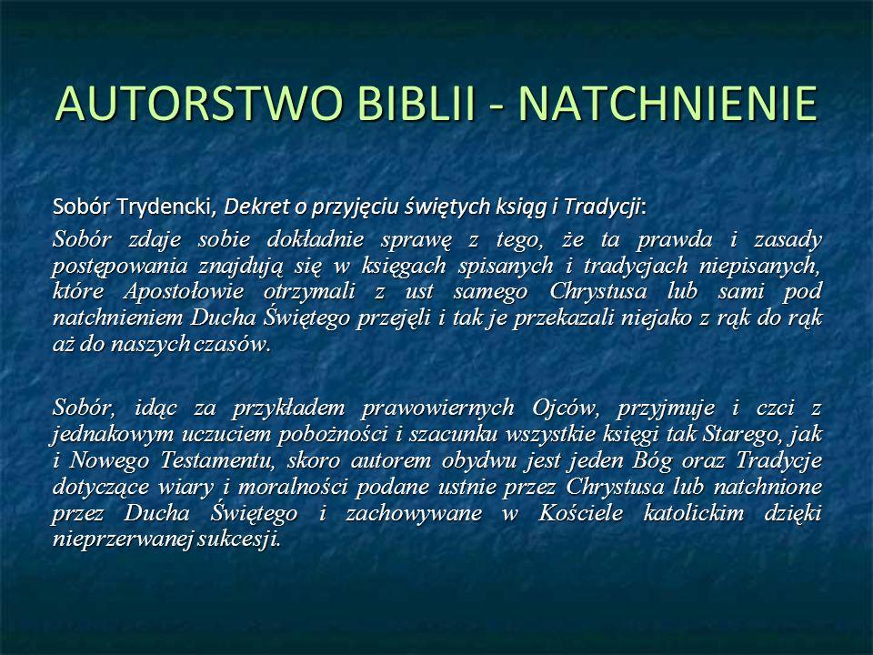 AUTORSTWO BIBLII - NATCHNIENIE Sobór Trydencki, Dekret o przyjęciu świętych ksiąg i Tradycji: Sobór zdaje sobie dokładnie sprawę z tego, że ta prawda i zasady postępowania znajdują się w księgach spisanych i tradycjach niepisanych, które Apostołowie otrzymali z ust samego Chrystusa lub sami pod natchnieniem Ducha Świętego przejęli i tak je przekazali niejako z rąk do rąk aż do naszych czasów.