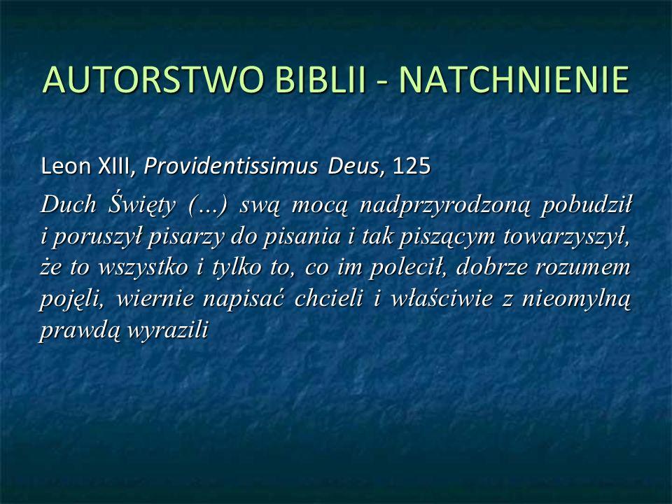 AUTORSTWO BIBLII - NATCHNIENIE Leon XIII, Providentissimus Deus, 125 Duch Święty (…) swą mocą nadprzyrodzoną pobudził i poruszył pisarzy do pisania i tak piszącym towarzyszył, że to wszystko i tylko to, co im polecił, dobrze rozumem pojęli, wiernie napisać chcieli i właściwie z nieomylną prawdą wyrazili
