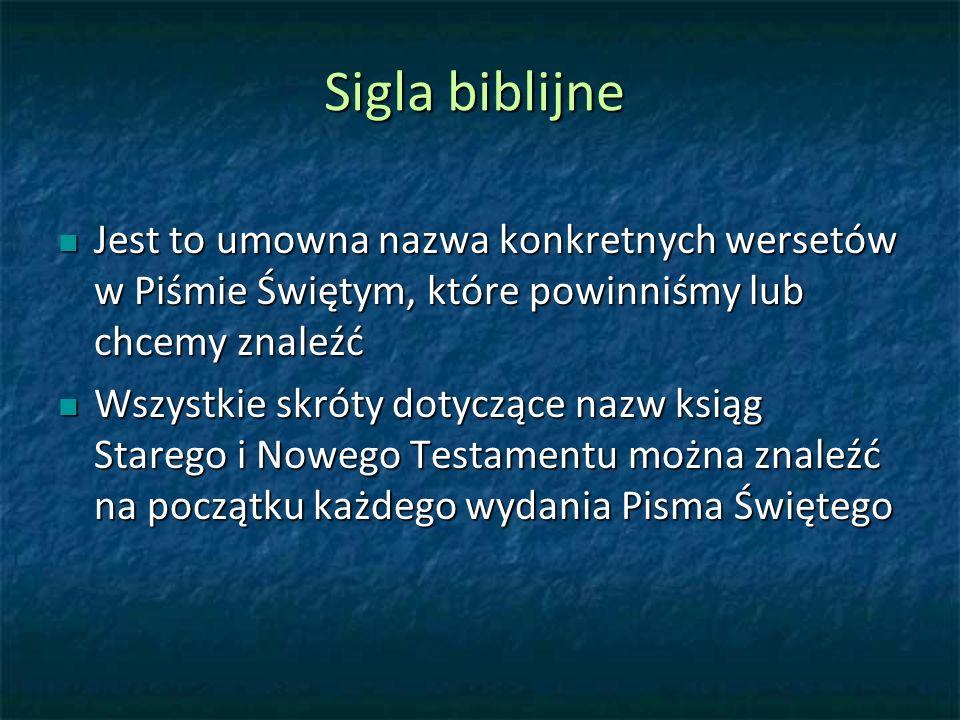 Sigla biblijne Jest to umowna nazwa konkretnych wersetów w Piśmie Świętym, które powinniśmy lub chcemy znaleźć Jest to umowna nazwa konkretnych wersetów w Piśmie Świętym, które powinniśmy lub chcemy znaleźć Wszystkie skróty dotyczące nazw ksiąg Starego i Nowego Testamentu można znaleźć na początku każdego wydania Pisma Świętego Wszystkie skróty dotyczące nazw ksiąg Starego i Nowego Testamentu można znaleźć na początku każdego wydania Pisma Świętego