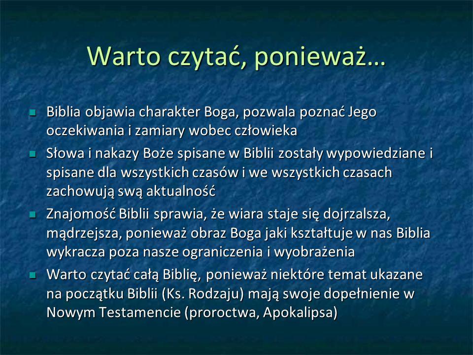 Warto czytać, ponieważ… Biblia objawia charakter Boga, pozwala poznać Jego oczekiwania i zamiary wobec człowieka Biblia objawia charakter Boga, pozwala poznać Jego oczekiwania i zamiary wobec człowieka Słowa i nakazy Boże spisane w Biblii zostały wypowiedziane i spisane dla wszystkich czasów i we wszystkich czasach zachowują swą aktualność Słowa i nakazy Boże spisane w Biblii zostały wypowiedziane i spisane dla wszystkich czasów i we wszystkich czasach zachowują swą aktualność Znajomość Biblii sprawia, że wiara staje się dojrzalsza, mądrzejsza, ponieważ obraz Boga jaki kształtuje w nas Biblia wykracza poza nasze ograniczenia i wyobrażenia Znajomość Biblii sprawia, że wiara staje się dojrzalsza, mądrzejsza, ponieważ obraz Boga jaki kształtuje w nas Biblia wykracza poza nasze ograniczenia i wyobrażenia Warto czytać całą Biblię, ponieważ niektóre temat ukazane na początku Biblii (Ks.
