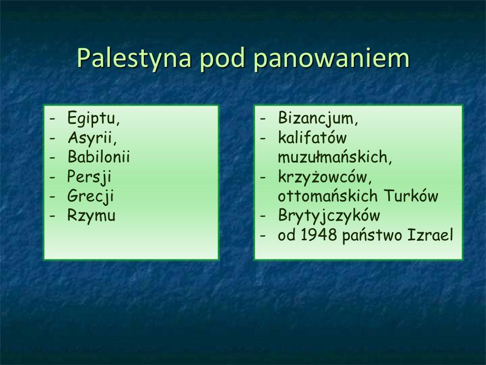 Palestyna pod panowaniem - -Bizancjum, - -kalifatów muzułmańskich, - -krzyżowców, ottomańskich Turków - -Brytyjczyków - -od 1948 państwo Izrael - -Egiptu, - -Asyrii, - -Babilonii - -Persji - -Grecji - -Rzymu