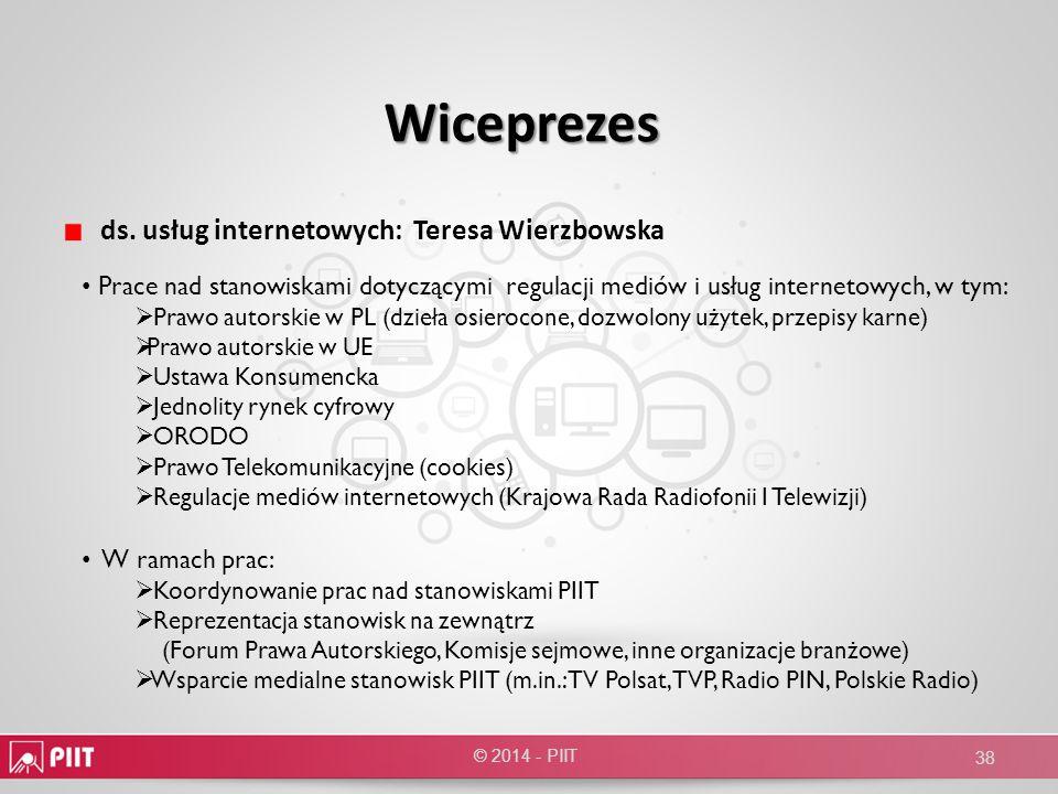 Wiceprezes ds. usług internetowych: Teresa Wierzbowska © 2014 - PIIT 38 Prace nad stanowiskami dotyczącymi regulacji mediów i usług internetowych, w t