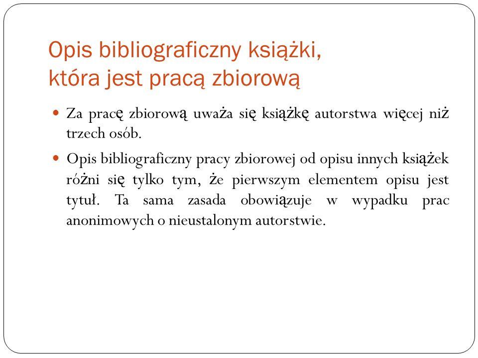 Opis bibliograficzny książki, która jest pracą zbiorową Za prac ę zbiorow ą uwa ż a si ę ksi ąż k ę autorstwa wi ę cej ni ż trzech osób. Opis bibliogr
