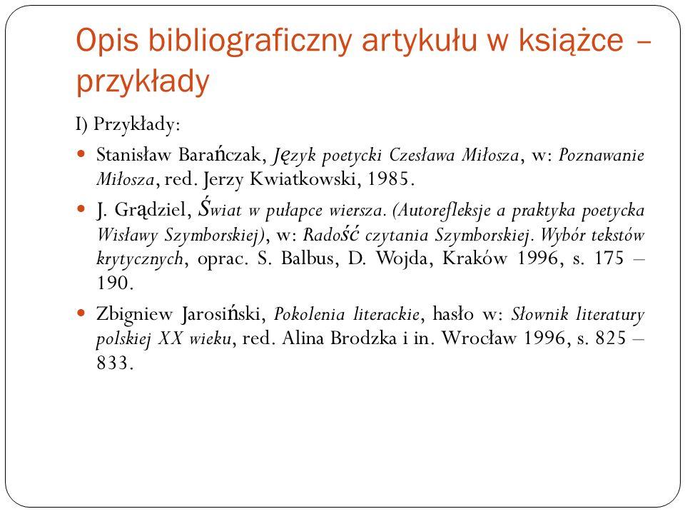 Opis bibliograficzny artykułu w książce – przykłady I) Przykłady: Stanisław Bara ń czak, J ę zyk poetycki Czesława Miłosza, w: Poznawanie Miłosza, red