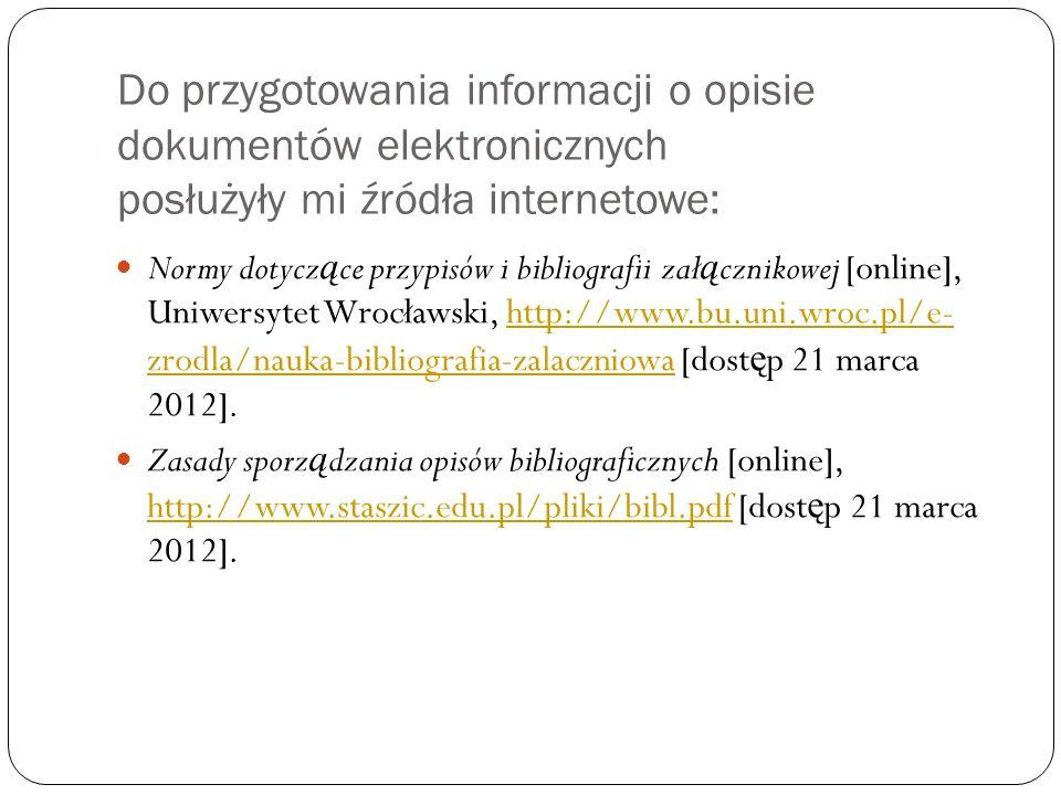 Do przygotowania informacji o opisie dokumentów elektronicznych posłużyły mi źródła internetowe: Normy dotycz ą ce przypisów i bibliografii zał ą czni