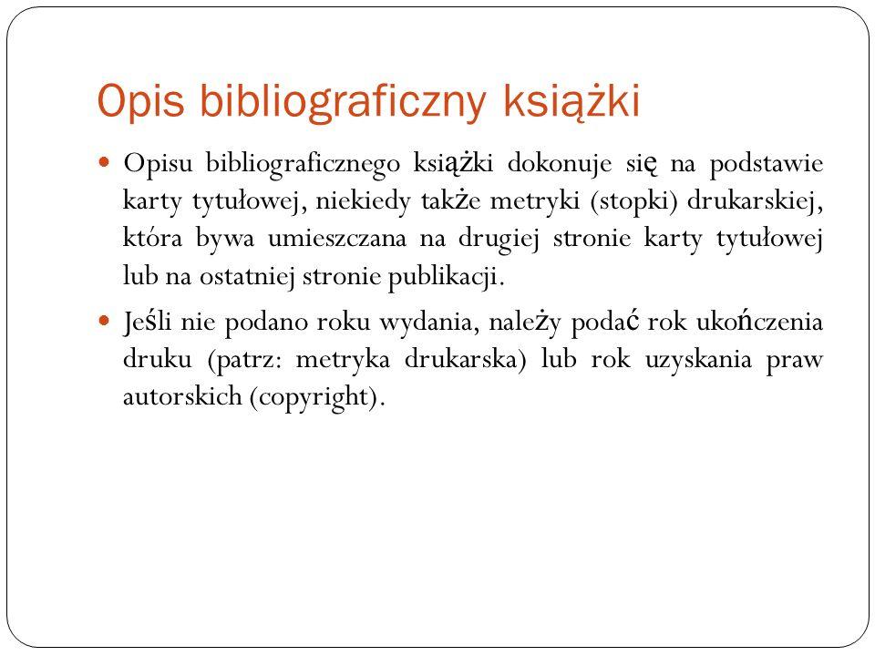 Opis bibliograficzny książki Kolejno ść elementów opisu: Nazwisko i imi ę (lub jego inicjał) autora(-ów), tytuł, imi ę (lub jego inicjał) i nazwisko współpracownika(- ów) (np.