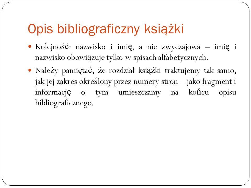 Opis bibliograficzny książki Kolejno ść : nazwisko i imi ę, a nie zwyczajowa – imi ę i nazwisko obowi ą zuje tylko w spisach alfabetycznych. Nale ż y