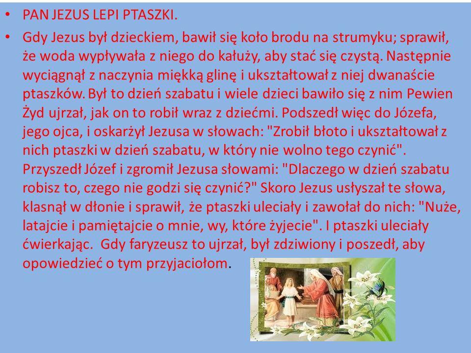 PAN JEZUS LEPI PTASZKI. Gdy Jezus był dzieckiem, bawił się koło brodu na strumyku; sprawił, że woda wypływała z niego do kałuży, aby stać się czystą.