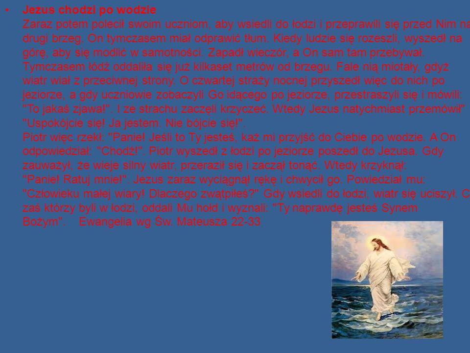 Jezus chodzi po wodzie Zaraz potem polecił swoim uczniom, aby wsiedli do łodzi i przeprawili się przed Nim na drugi brzeg. On tymczasem miał odprawić