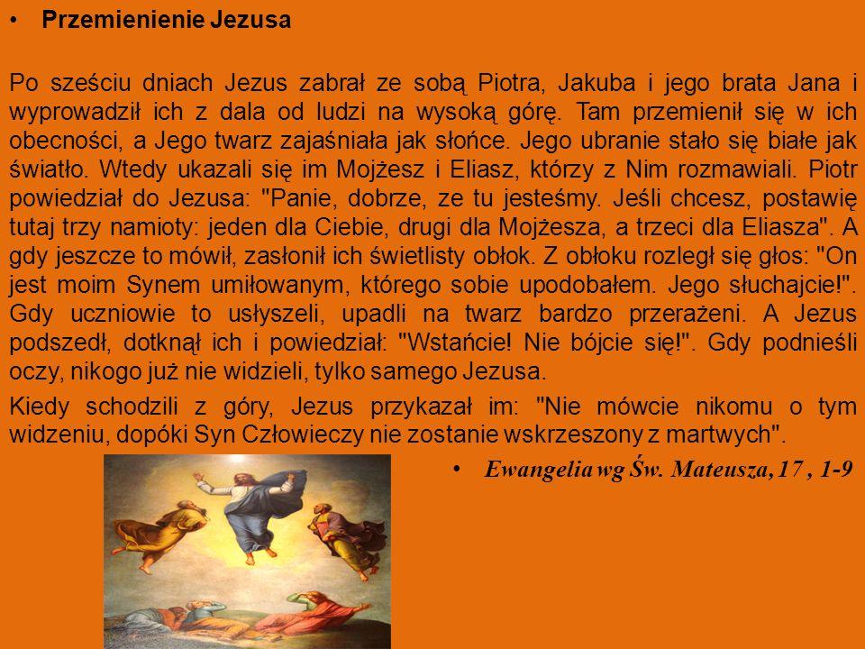 Przemienienie Jezusa Po sześciu dniach Jezus zabrał ze sobą Piotra, Jakuba i jego brata Jana i wyprowadził ich z dala od ludzi na wysoką górę. Tam prz