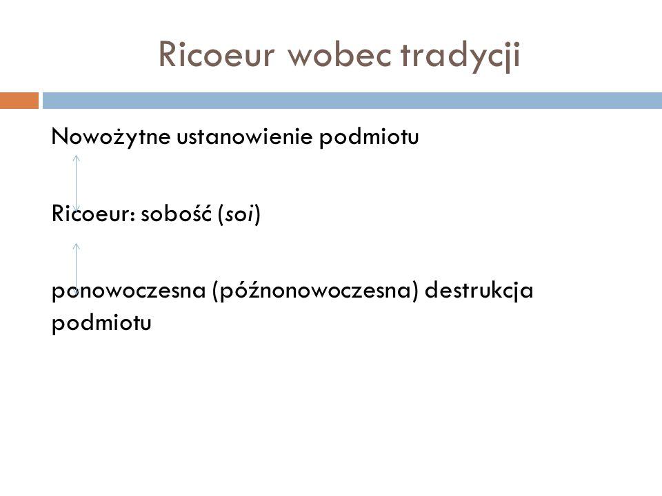 Ricoeur wobec tradycji Nowożytne ustanowienie podmiotu Ricoeur: sobość (soi) ponowoczesna (późnonowoczesna) destrukcja podmiotu