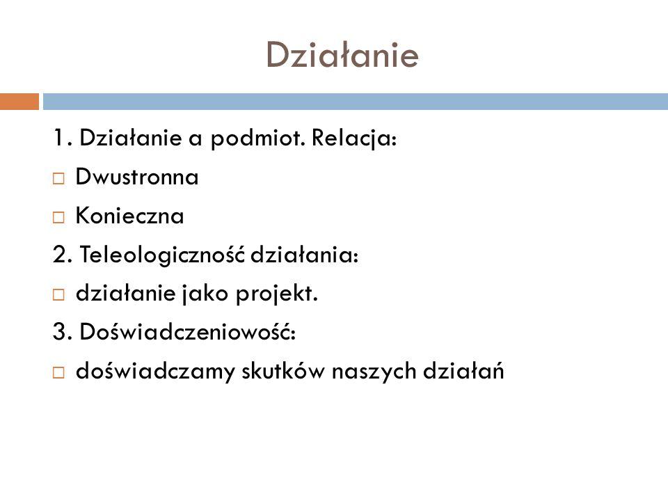 Działanie 1. Działanie a podmiot. Relacja: Dwustronna Konieczna 2. Teleologiczność działania: działanie jako projekt. 3. Doświadczeniowość: doświadcza