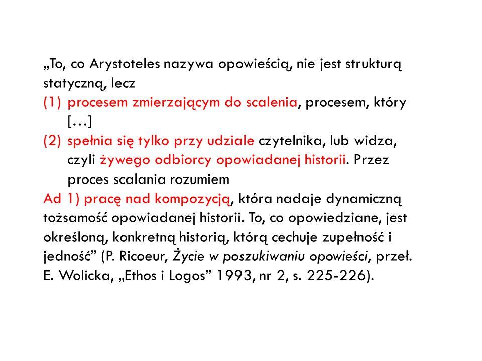 To, co Arystoteles nazywa opowieścią, nie jest strukturą statyczną, lecz (1)procesem zmierzającym do scalenia, procesem, który […] (2)spełnia się tylk
