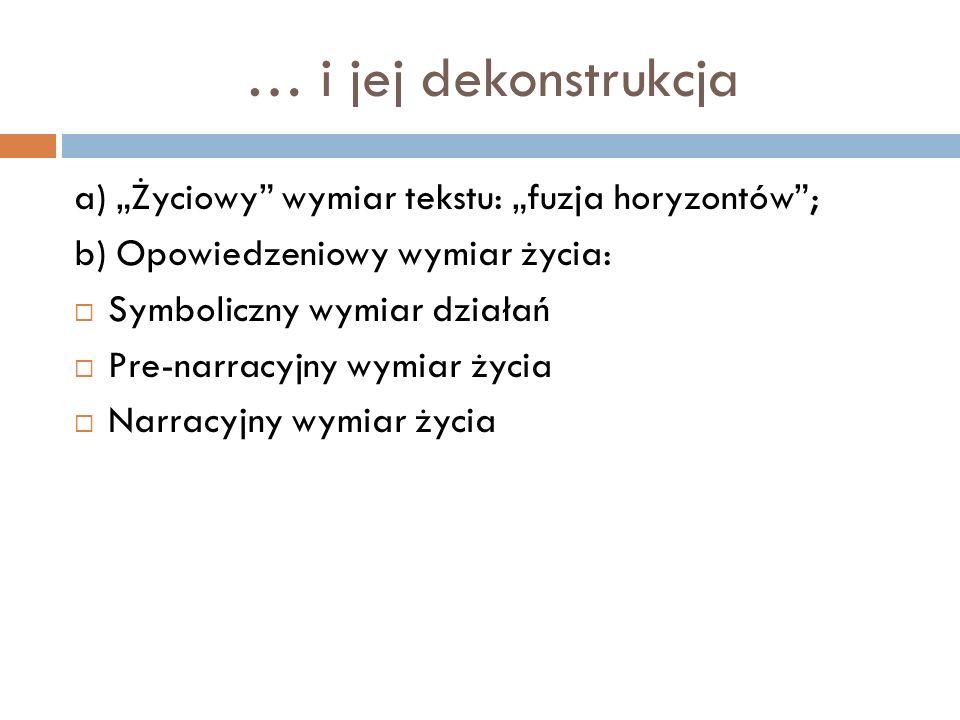 … i jej dekonstrukcja a) Życiowy wymiar tekstu: fuzja horyzontów; b) Opowiedzeniowy wymiar życia: Symboliczny wymiar działań Pre-narracyjny wymiar życ