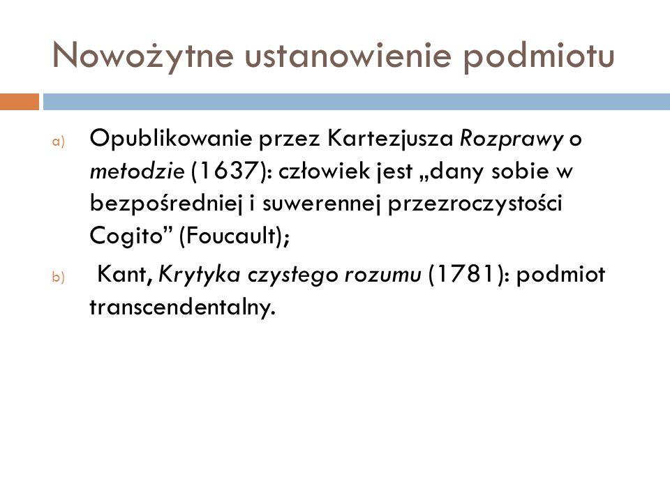 Nowożytne ustanowienie podmiotu a) Opublikowanie przez Kartezjusza Rozprawy o metodzie (1637): człowiek jest dany sobie w bezpośredniej i suwerennej przezroczystości Cogito (Foucault); b) Kant, Krytyka czystego rozumu (1781): podmiot transcendentalny.