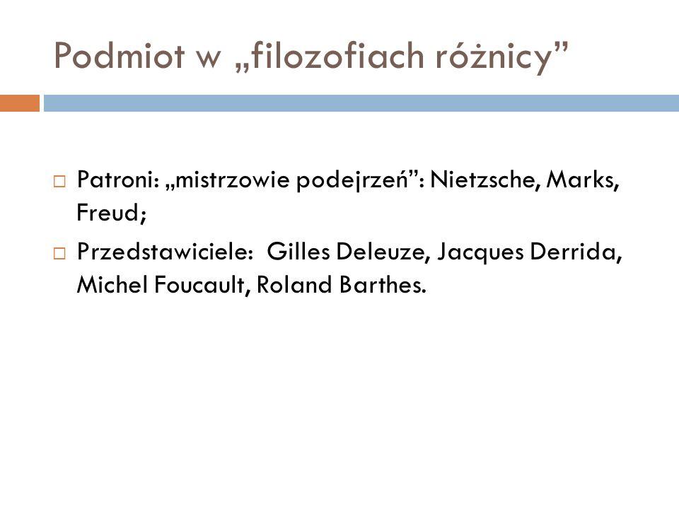 Podmiot w filozofiach różnicy Patroni: mistrzowie podejrzeń: Nietzsche, Marks, Freud; Przedstawiciele: Gilles Deleuze, Jacques Derrida, Michel Foucault, Roland Barthes.
