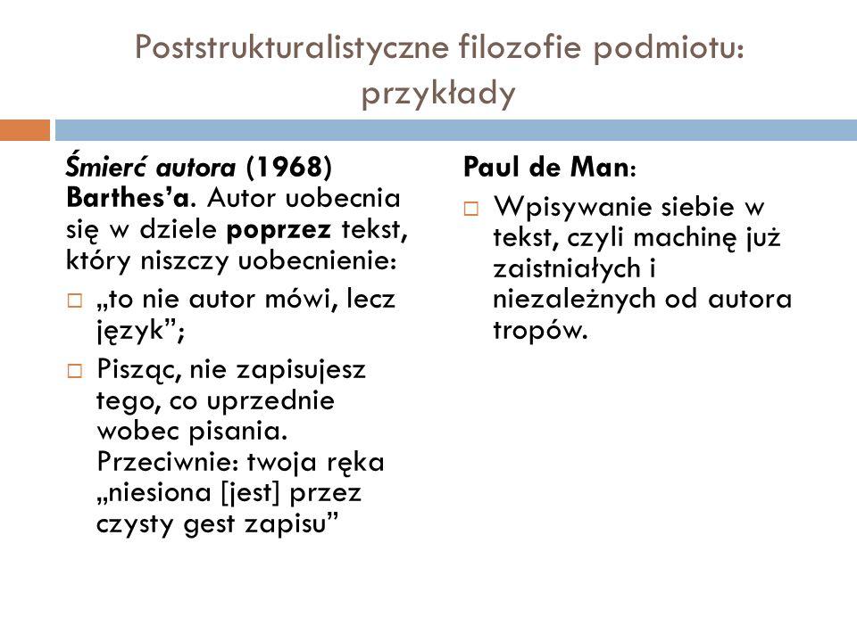 Poststrukturalistyczne filozofie podmiotu: przykłady Śmierć autora (1968) Barthesa. Autor uobecnia się w dziele poprzez tekst, który niszczy uobecnien