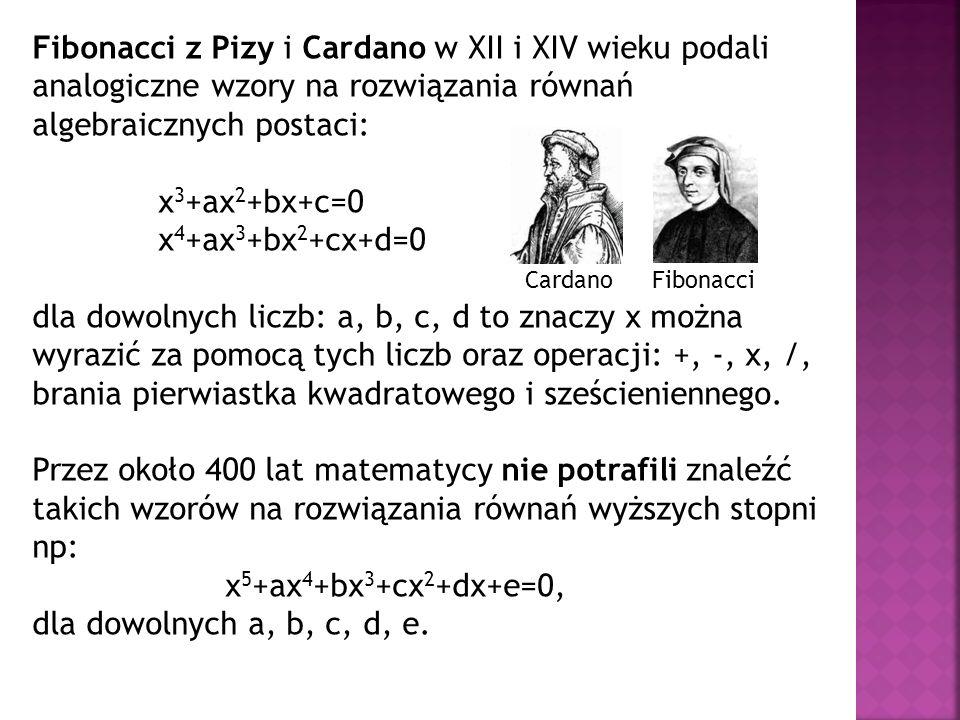 Fibonacci z Pizy i Cardano w XII i XIV wieku podali analogiczne wzory na rozwiązania równań algebraicznych postaci: x 3 +ax 2 +bx+c=0 x 4 +ax 3 +bx 2