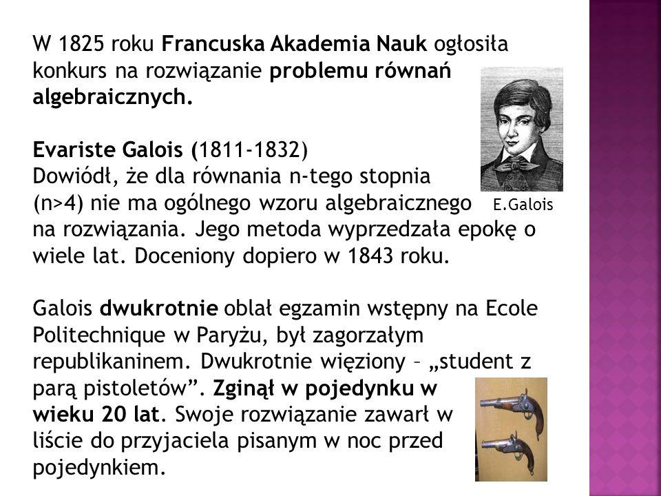 W 1825 roku Francuska Akademia Nauk ogłosiła konkurs na rozwiązanie problemu równań algebraicznych. Evariste Galois (1811-1832) Dowiódł, że dla równan