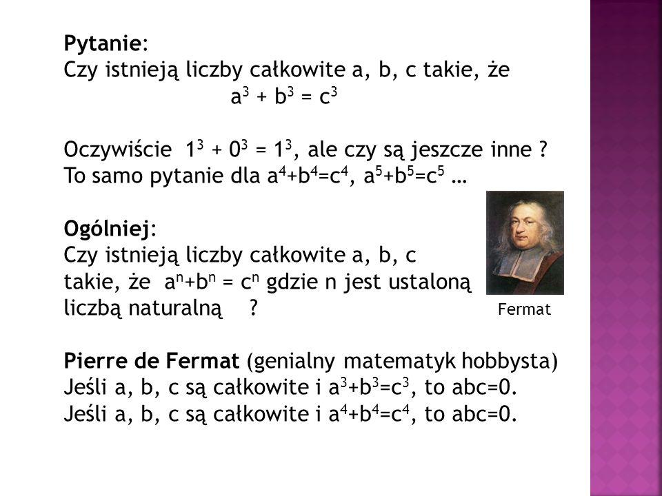 Pytanie: Czy istnieją liczby całkowite a, b, c takie, że a 3 + b 3 = c 3 Oczywiście 1 3 + 0 3 = 1 3, ale czy są jeszcze inne ? To samo pytanie dla a 4