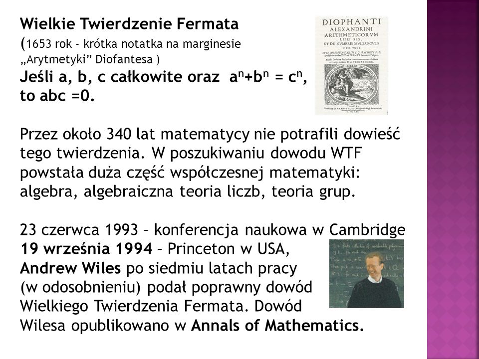 Wielkie Twierdzenie Fermata ( 1653 rok - krótka notatka na marginesie Arytmetyki Diofantesa ) Jeśli a, b, c całkowite oraz a n +b n = c n, to abc =0.