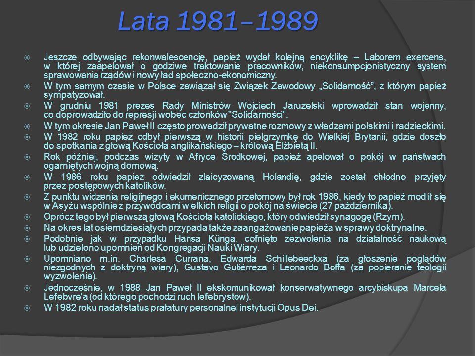 Lata 1981–1989 Jeszcze odbywając rekonwalescencję, papież wydał kolejną encyklikę – Laborem exercens, w której zaapelował o godziwe traktowanie pracow