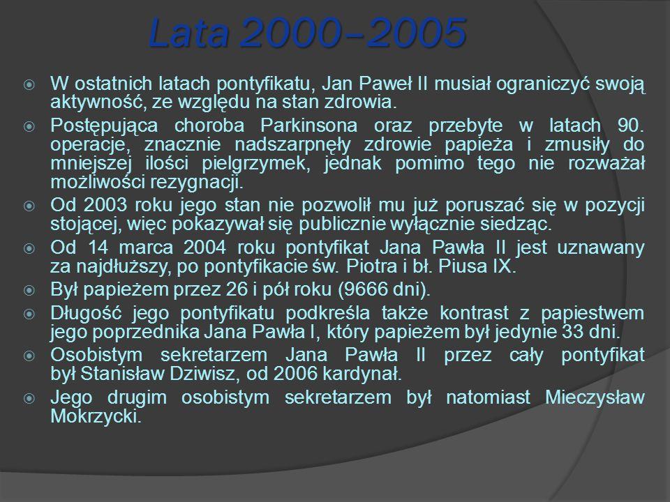Lata 2000–2005 W ostatnich latach pontyfikatu, Jan Paweł II musiał ograniczyć swoją aktywność, ze względu na stan zdrowia. Postępująca choroba Parkins