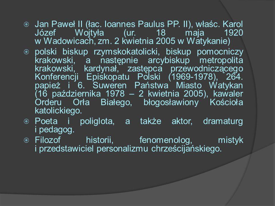 Jan Paweł II (łac. Ioannes Paulus PP. II), właśc. Karol Józef Wojtyła (ur. 18 maja 1920 w Wadowicach, zm. 2 kwietnia 2005 w Watykanie) polski biskup r