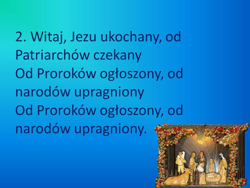 2. Witaj, Jezu ukochany, od Patriarchów czekany Od Proroków ogłoszony, od narodów upragniony Od Proroków ogłoszony, od narodów upragniony.