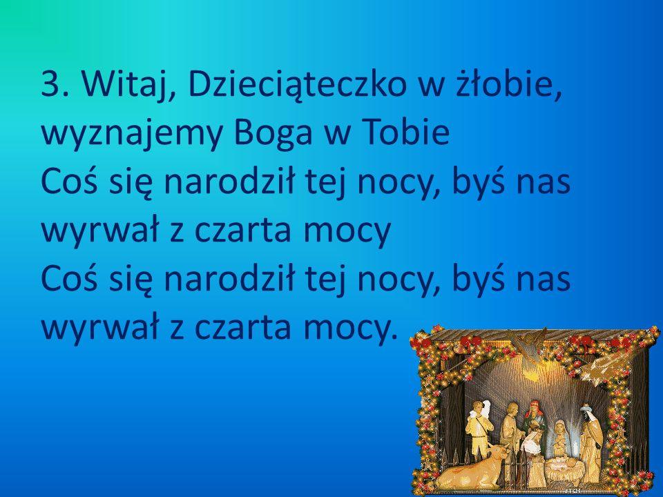 3. Witaj, Dzieciąteczko w żłobie, wyznajemy Boga w Tobie Coś się narodził tej nocy, byś nas wyrwał z czarta mocy Coś się narodził tej nocy, byś nas wy