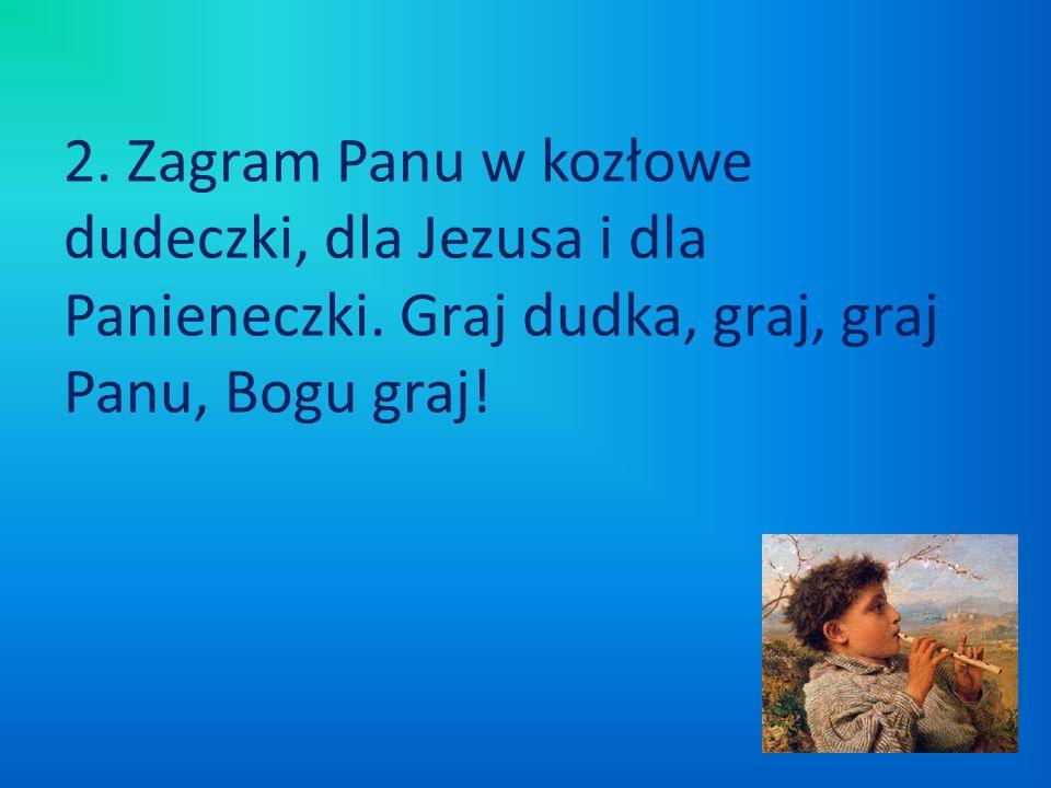 2. Zagram Panu w kozłowe dudeczki, dla Jezusa i dla Panieneczki. Graj dudka, graj, graj Panu, Bogu graj!
