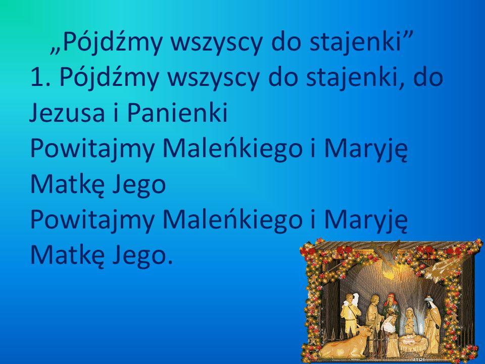 Pójdźmy wszyscy do stajenki 1. Pójdźmy wszyscy do stajenki, do Jezusa i Panienki Powitajmy Maleńkiego i Maryję Matkę Jego Powitajmy Maleńkiego i Maryj