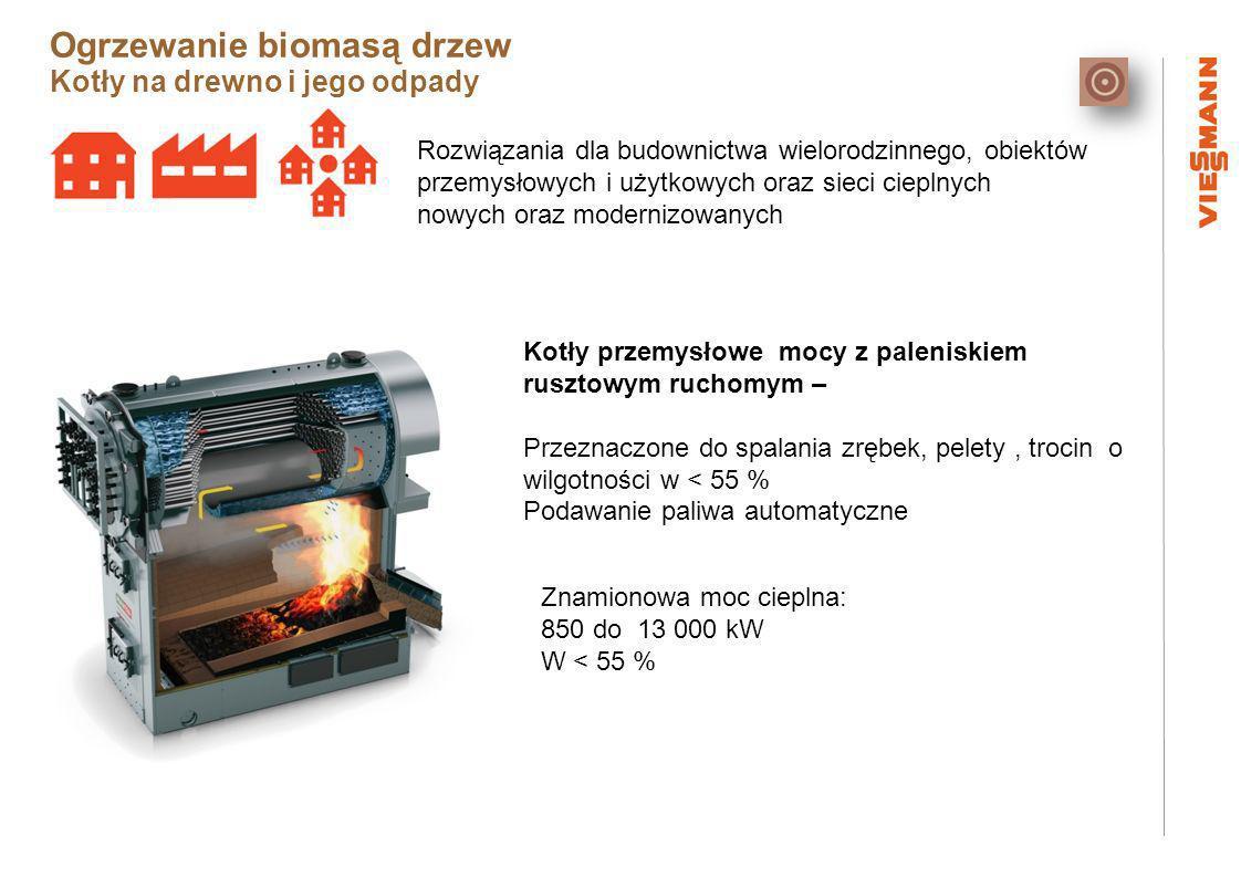 Rozwiązania dla budownictwa wielorodzinnego, obiektów przemysłowych i użytkowych oraz sieci cieplnych nowych oraz modernizowanych Kotły przemysłowe mocy z paleniskiem rusztowym ruchomym – Przeznaczone do spalania zrębek, pelety, trocin o wilgotności w < 55 % Podawanie paliwa automatyczne Znamionowa moc cieplna: 850 do 13 000 kW W < 55 % Ogrzewanie biomasą drzew Kotły na drewno i jego odpady