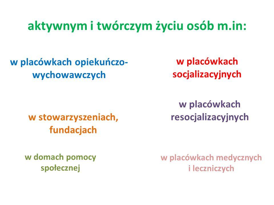 aktywnym i twórczym życiu osób m.in: w placówkach opiekuńczo- wychowawczych w placówkach socjalizacyjnych w stowarzyszeniach, fundacjach w placówkach resocjalizacyjnych w placówkach medycznych i leczniczych w domach pomocy społecznej