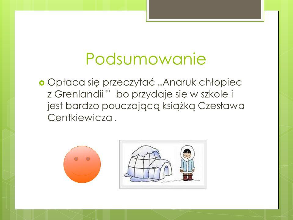 Podsumowanie Opłaca się przeczytać Anaruk chłopiec z Grenlandii bo przydaje się w szkole i jest bardzo pouczającą książką Czesława Centkiewicza.