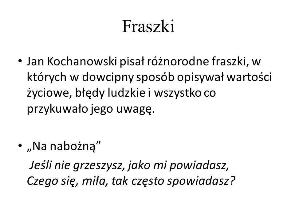 Jan Kochanowski pisał różnorodne fraszki, w których w dowcipny sposób opisywał wartości życiowe, błędy ludzkie i wszystko co przykuwało jego uwagę. Na