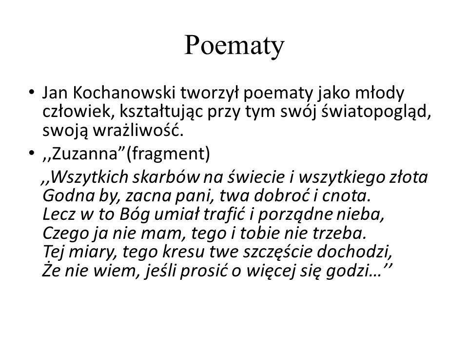 Poematy Jan Kochanowski tworzył poematy jako młody człowiek, kształtując przy tym swój światopogląd, swoją wrażliwość.,,Zuzanna(fragment),,Wszytkich s