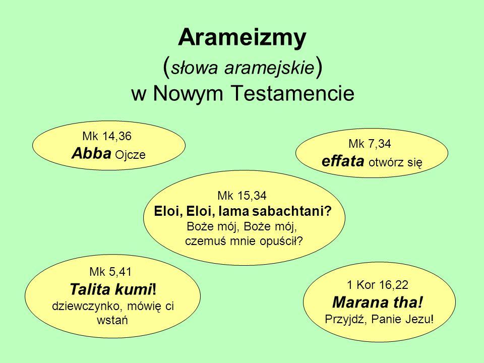 Arameizmy ( słowa aramejskie ) w Nowym Testamencie Mk 5,41 Talita kumi! dziewczynko, mówię ci wstań Mk 7,34 effata otwórz się Mk 14,36 Abba Ojcze Mk 1
