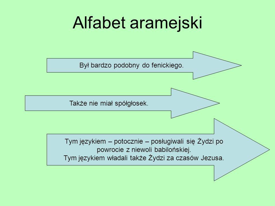 Alfabet aramejski Był bardzo podobny do fenickiego. Także nie miał spółgłosek. Tym językiem – potocznie – posługiwali się Żydzi po powrocie z niewoli