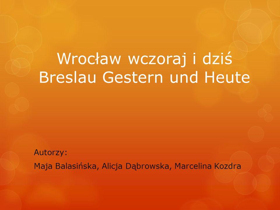 Wrocław wczoraj i dziś Breslau Gestern und Heute Autorzy: Maja Balasińska, Alicja Dąbrowska, Marcelina Kozdra