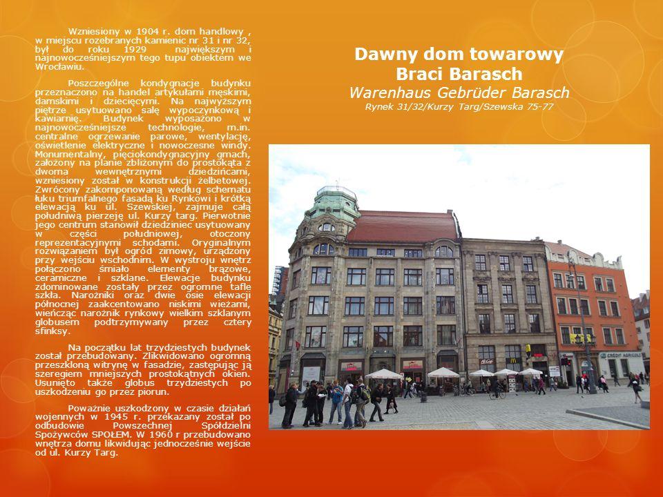 Dawny dom towarowy Braci Barasch Warenhaus Gebrüder Barasch Rynek 31/32/Kurzy Targ/Szewska 75-77 Wzniesiony w 1904 r. dom handlowy, w miejscu rozebran