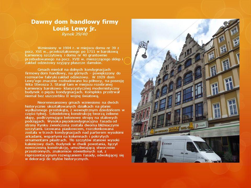 Dawny dom handlowy firmy Louis Lewy jr. Rynek 39/40 Wzniesiony w 1904 r. w miejscu domu nr 39 z pocz. XVI w., przekształconego po 1711 w barokową kami