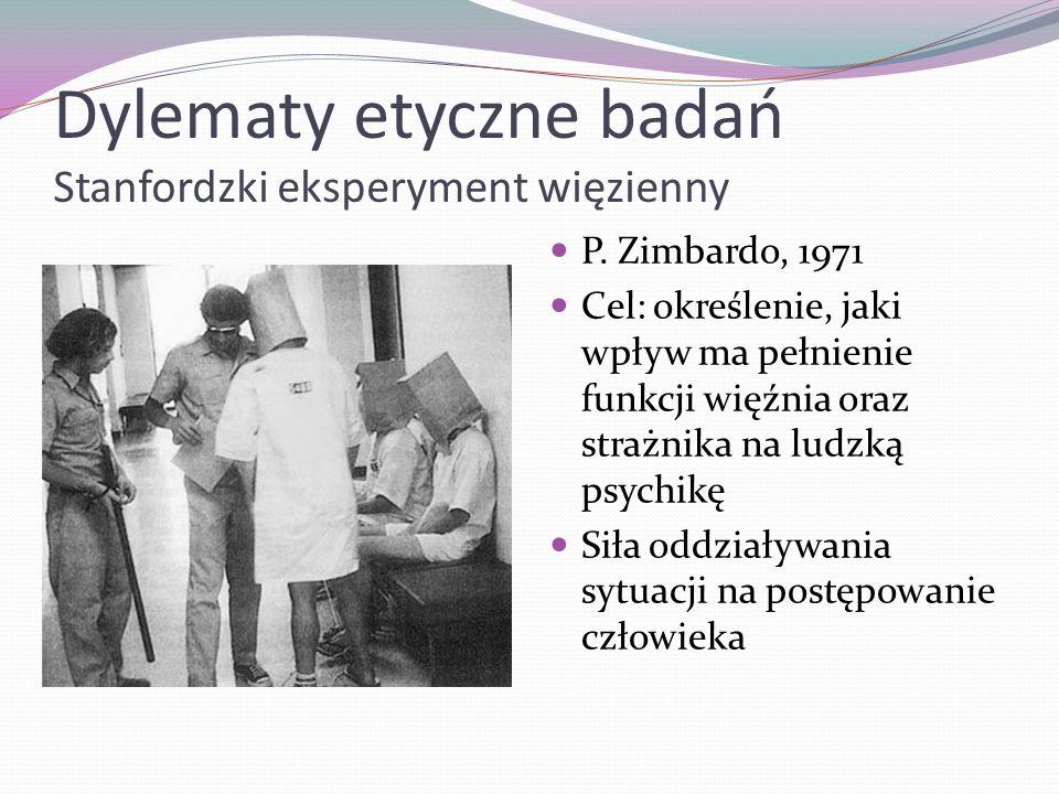 Dylematy etyczne badań Stanfordzki eksperyment więzienny P. Zimbardo, 1971 Cel: określenie, jaki wpływ ma pełnienie funkcji więźnia oraz strażnika na