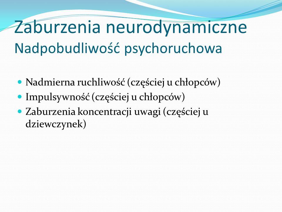 Zaburzenia neurodynamiczne Nadpobudliwość psychoruchowa Nadmierna ruchliwość (częściej u chłopców) Impulsywność (częściej u chłopców) Zaburzenia konce
