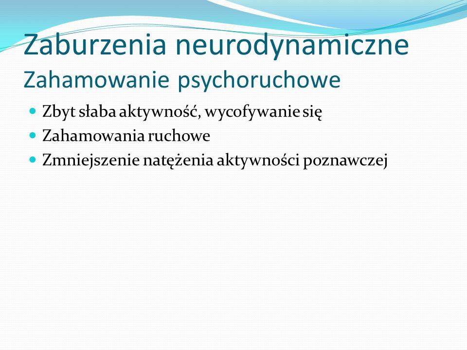 Zaburzenia neurodynamiczne Zahamowanie psychoruchowe Zbyt słaba aktywność, wycofywanie się Zahamowania ruchowe Zmniejszenie natężenia aktywności pozna