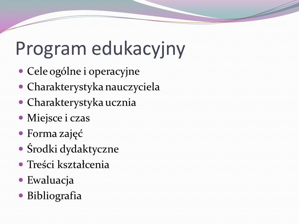 Program edukacyjny Cele ogólne i operacyjne Charakterystyka nauczyciela Charakterystyka ucznia Miejsce i czas Forma zajęć Środki dydaktyczne Treści ks