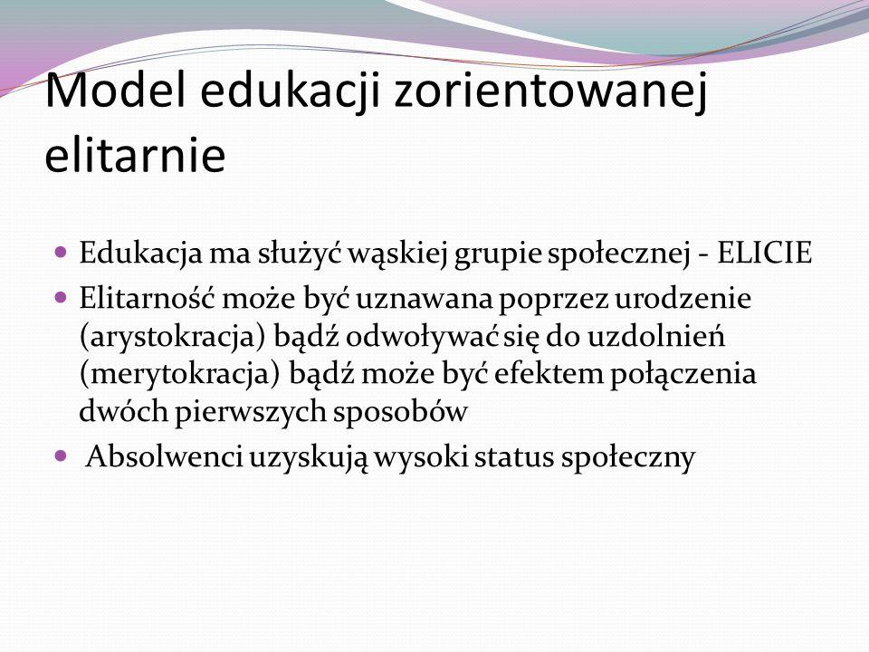 Model edukacji zorientowanej elitarnie Edukacja ma służyć wąskiej grupie społecznej - ELICIE Elitarność może być uznawana poprzez urodzenie (arystokra